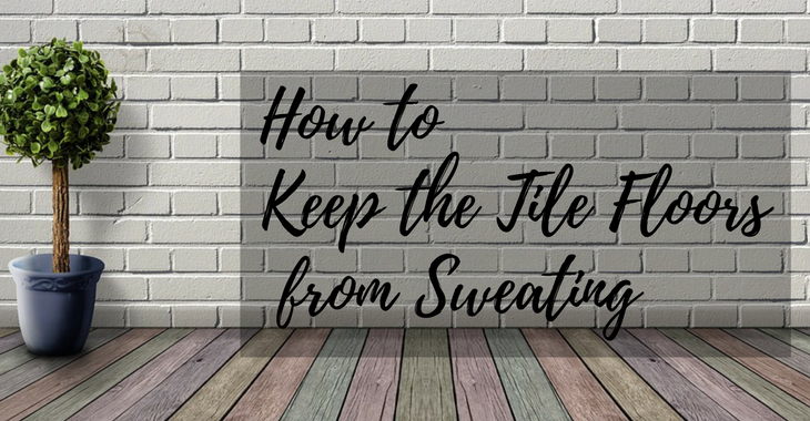 how to keep the tile floors from sweating